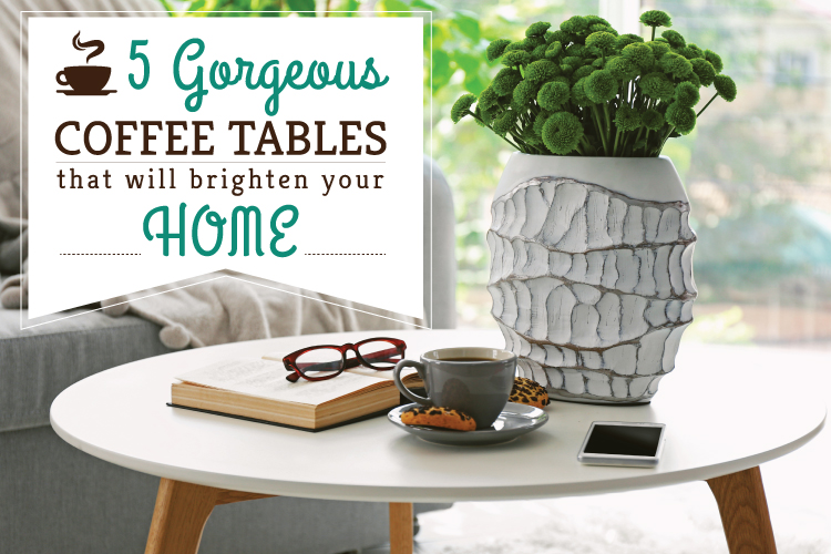 5 Gorgeous Coffee Tables That Will Brighten Your Home